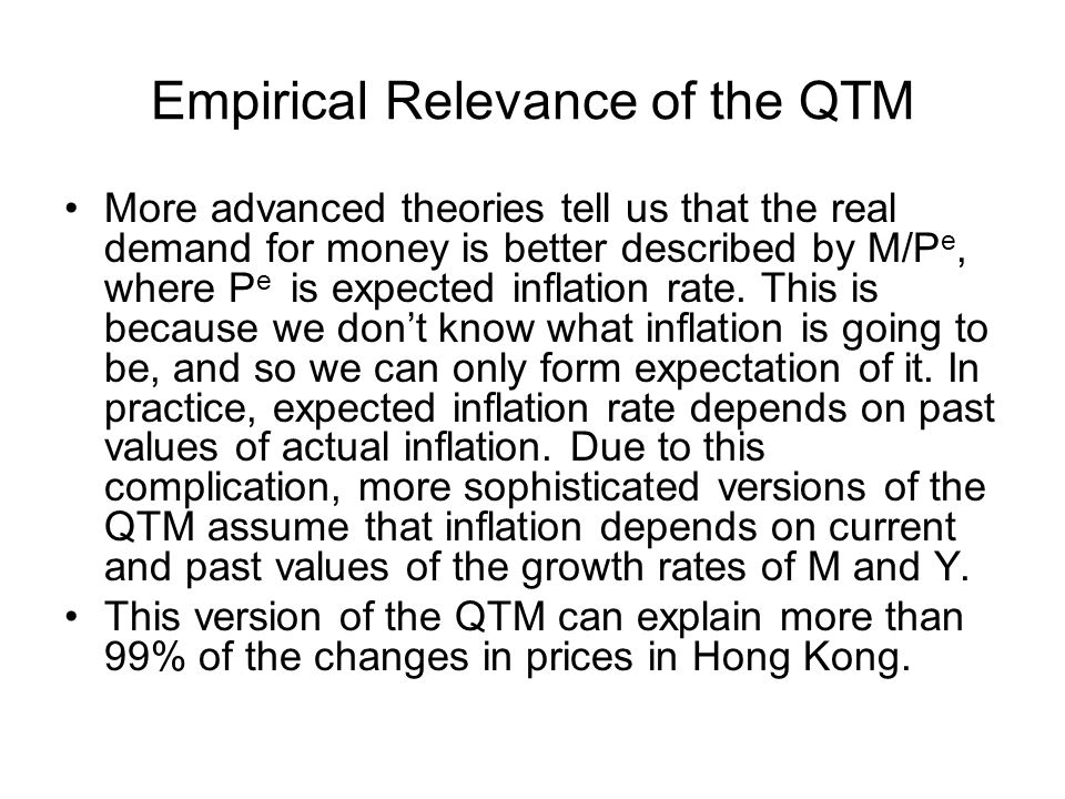 Empirical Relevance of the QTM More advanced theories tell us that the real demand for money is better described by M/P e, where P e is expected infla