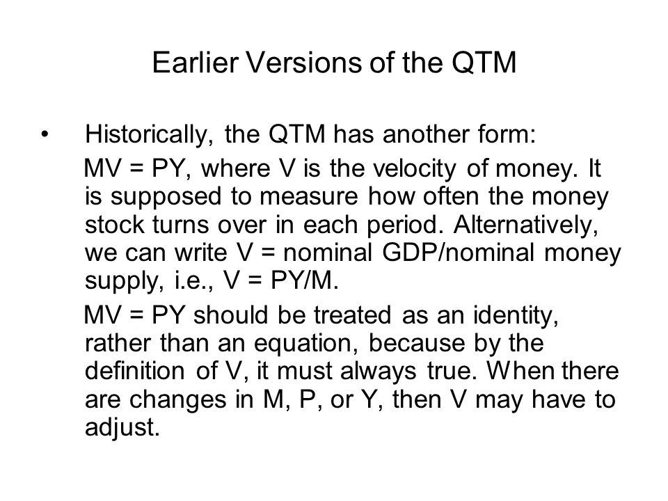Earlier Versions of the QTM Historically, the QTM has another form: MV = PY, where V is the velocity of money. It is supposed to measure how often the
