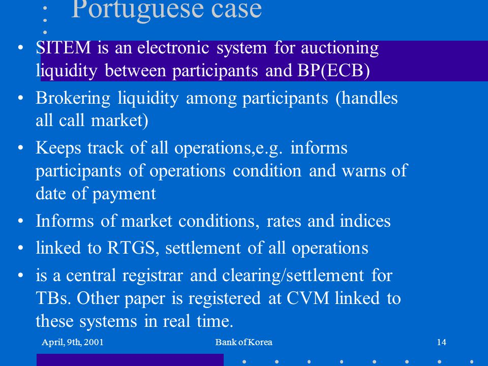 April, 9th, 2001Bank of Korea14 Portuguese case SITEM is an electronic system for auctioning liquidity between participants and BP(ECB) Brokering liqu
