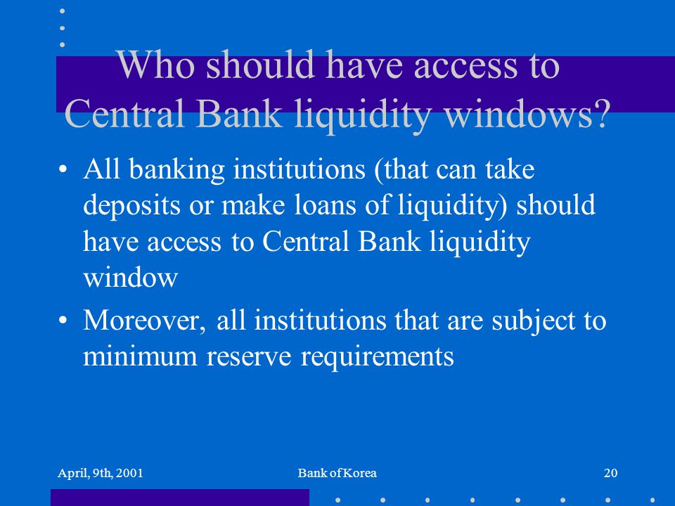 April, 9th, 2001Bank of Korea20 Who should have access to Central Bank liquidity windows? All banking institutions (that can take deposits or make loa