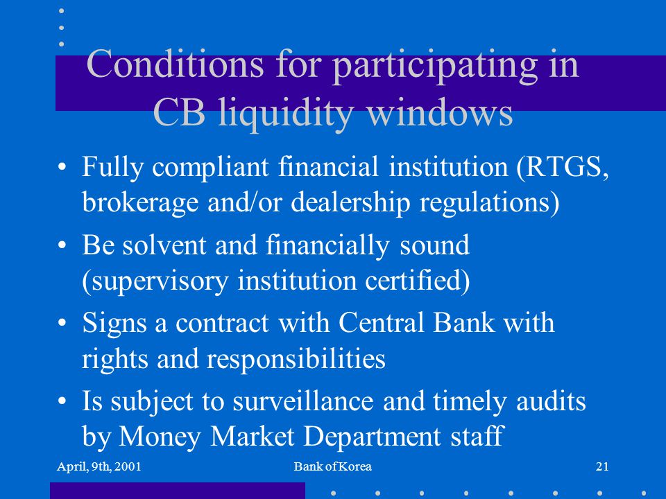 April, 9th, 2001Bank of Korea21 Conditions for participating in CB liquidity windows Fully compliant financial institution (RTGS, brokerage and/or dea