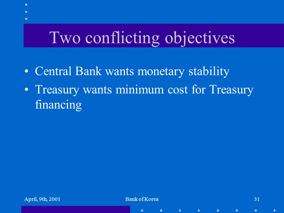 April, 9th, 2001Bank of Korea31 Two conflicting objectives Central Bank wants monetary stability Treasury wants minimum cost for Treasury financing