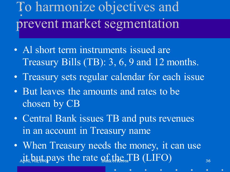 April, 9th, 2001Bank of Korea36 To harmonize objectives and prevent market segmentation Al short term instruments issued are Treasury Bills (TB): 3, 6