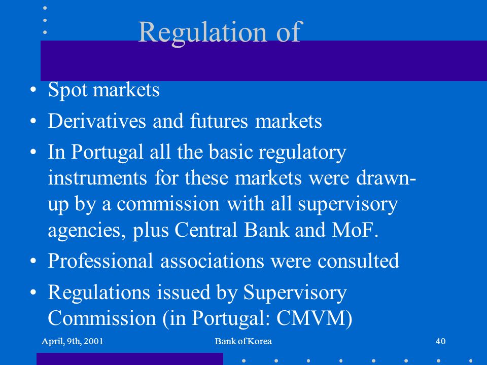 April, 9th, 2001Bank of Korea40 Regulation of Spot markets Derivatives and futures markets In Portugal all the basic regulatory instruments for these