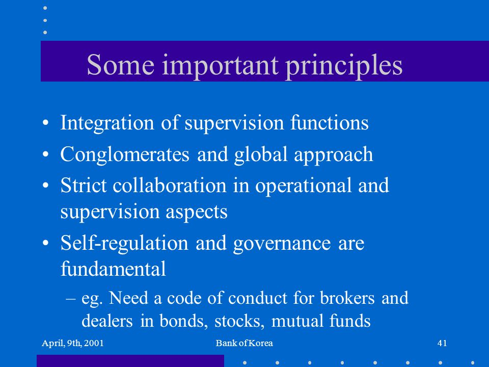 April, 9th, 2001Bank of Korea41 Some important principles Integration of supervision functions Conglomerates and global approach Strict collaboration