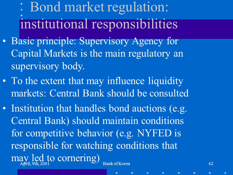 April, 9th, 2001Bank of Korea42 Bond market regulation: institutional responsibilities Basic principle: Supervisory Agency for Capital Markets is the