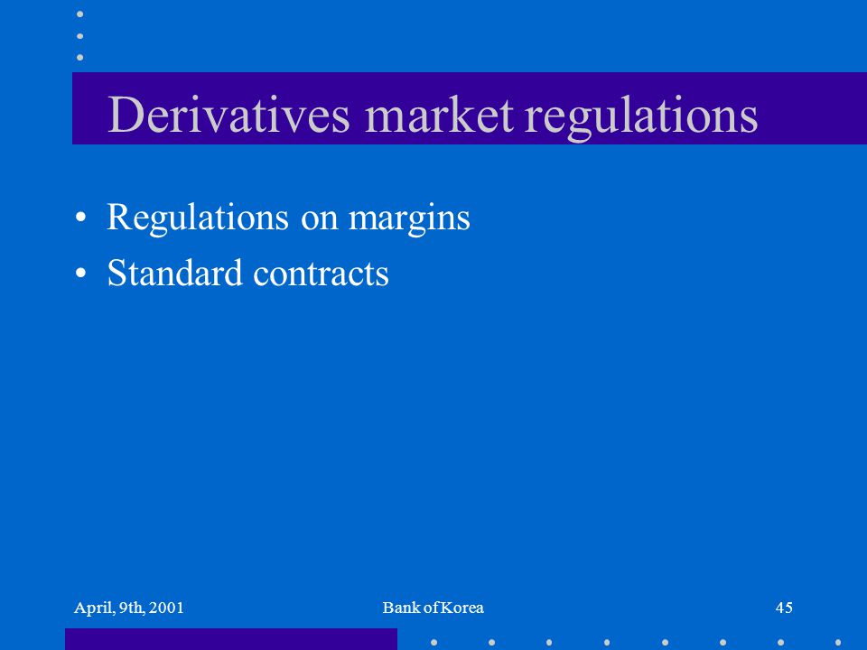 April, 9th, 2001Bank of Korea45 Derivatives market regulations Regulations on margins Standard contracts