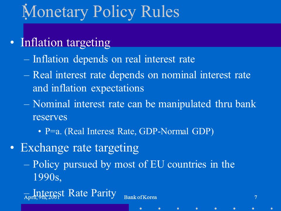 April, 9th, 2001Bank of Korea7 Monetary Policy Rules Inflation targeting –Inflation depends on real interest rate –Real interest rate depends on nomin