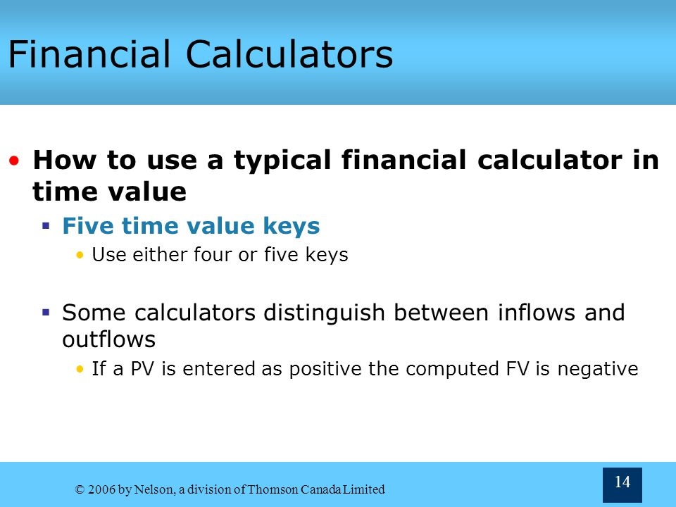 © 2006 by Nelson, a division of Thomson Canada Limited 14 Financial Calculators How to use a typical financial calculator in time value Five time valu