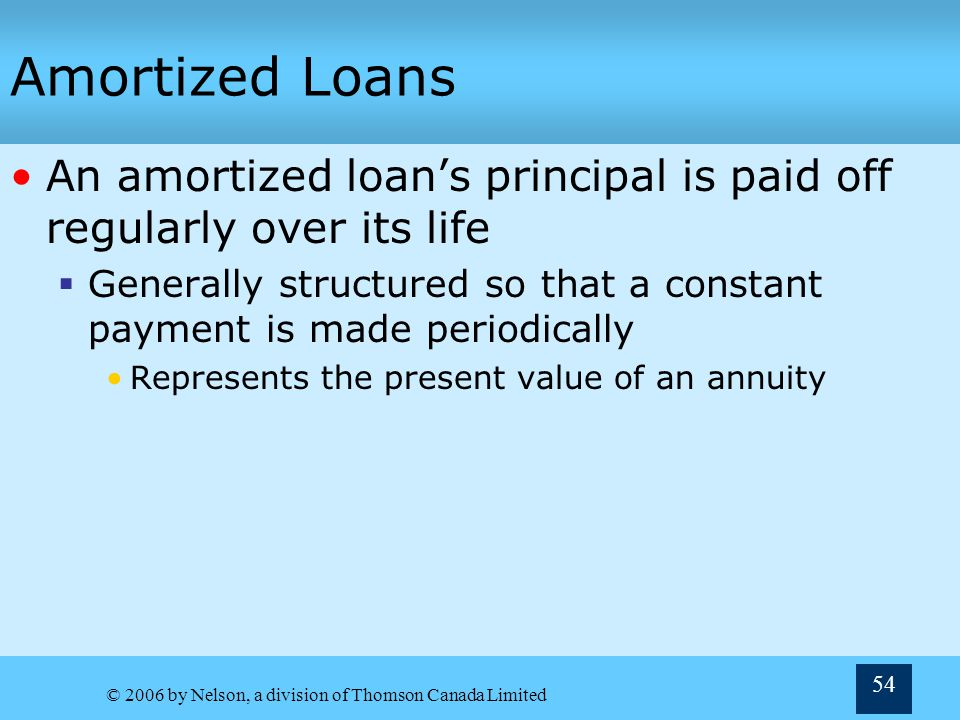© 2006 by Nelson, a division of Thomson Canada Limited 54 Amortized Loans An amortized loans principal is paid off regularly over its life Generally s
