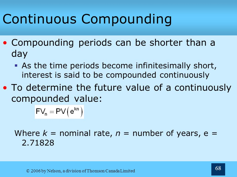 © 2006 by Nelson, a division of Thomson Canada Limited 68 Continuous Compounding Compounding periods can be shorter than a day As the time periods bec