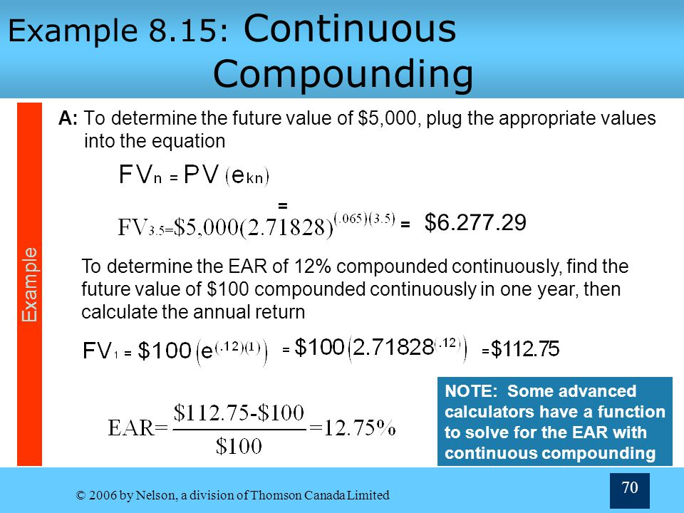 © 2006 by Nelson, a division of Thomson Canada Limited 70 Example 8.15: Continuous Compounding A: To determine the future value of $5,000, plug the ap