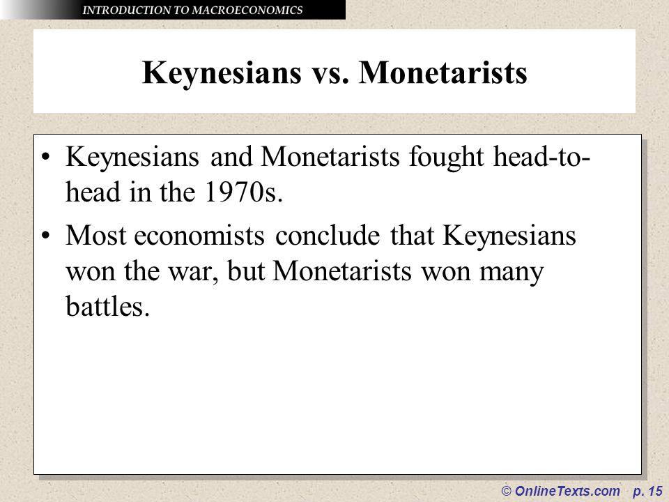 © OnlineTexts.com p. 15 Keynesians vs. Monetarists Keynesians and Monetarists fought head-to- head in the 1970s. Most economists conclude that Keynesi