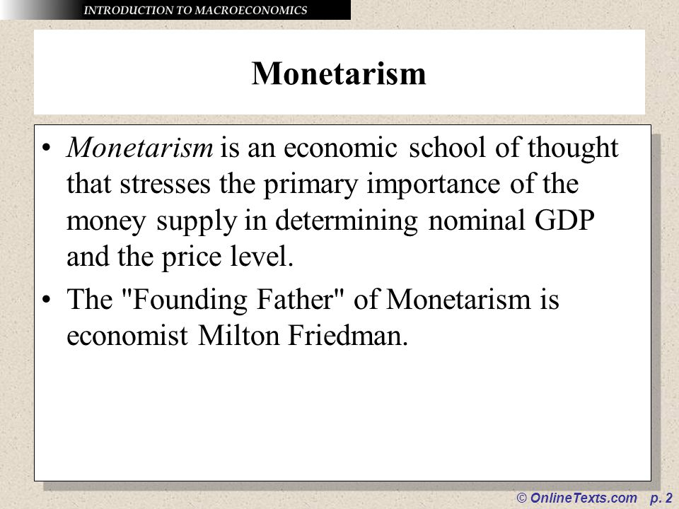 © OnlineTexts.com p. 2 Monetarism Monetarism is an economic school of thought that stresses the primary importance of the money supply in determining