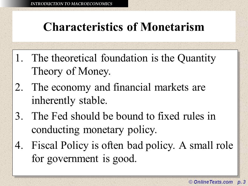 © OnlineTexts.com p. 3 Characteristics of Monetarism 1.The theoretical foundation is the Quantity Theory of Money. 2.The economy and financial markets