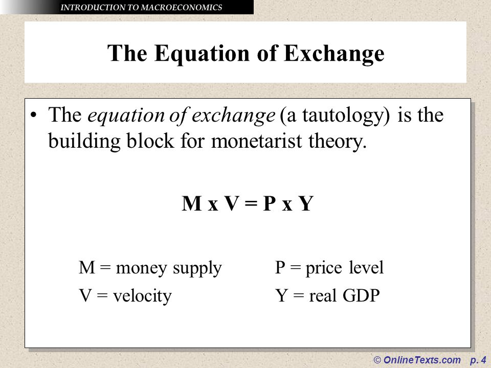 © OnlineTexts.com p. 4 The Equation of Exchange The equation of exchange (a tautology) is the building block for monetarist theory. M x V = P x Y M =