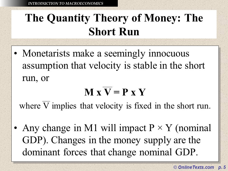 © OnlineTexts.com p. 5 The Quantity Theory of Money: The Short Run Monetarists make a seemingly innocuous assumption that velocity is stable in the sh