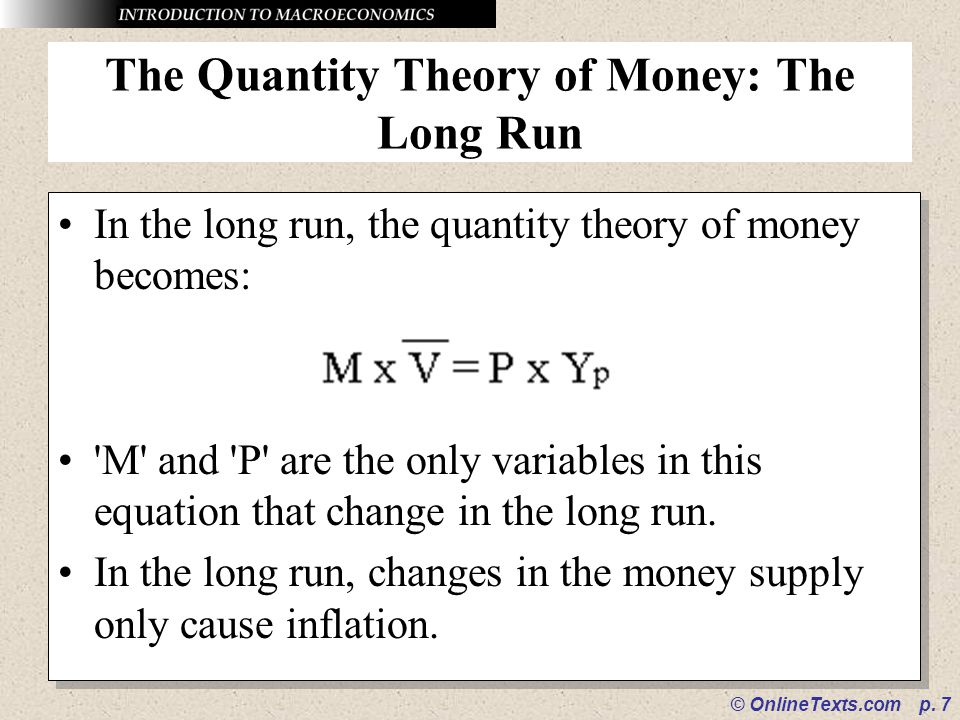 © OnlineTexts.com p. 7 The Quantity Theory of Money: The Long Run In the long run, the quantity theory of money becomes: 'M' and 'P' are the only vari