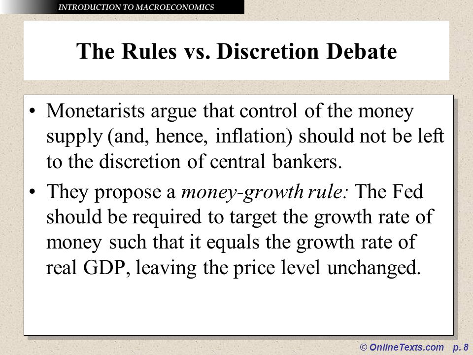 © OnlineTexts.com p. 8 The Rules vs. Discretion Debate Monetarists argue that control of the money supply (and, hence, inflation) should not be left t