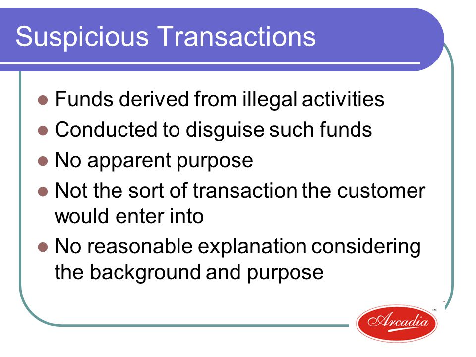 Suspicious Transactions Funds derived from illegal activities Conducted to disguise such funds No apparent purpose Not the sort of transaction the customer would enter into No reasonable explanation considering the background and purpose