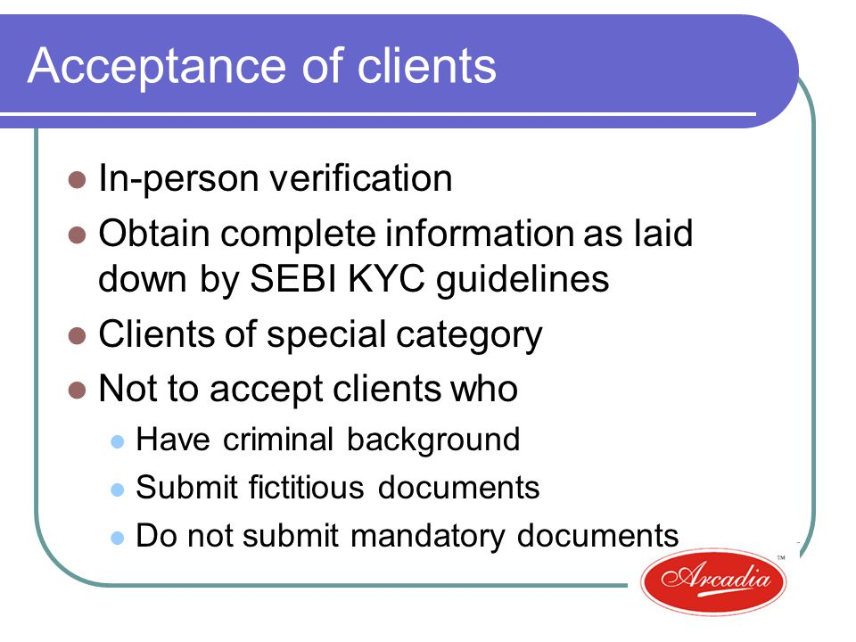 Acceptance of clients In-person verification Obtain complete information as laid down by SEBI KYC guidelines Clients of special category Not to accept clients who Have criminal background Submit fictitious documents Do not submit mandatory documents