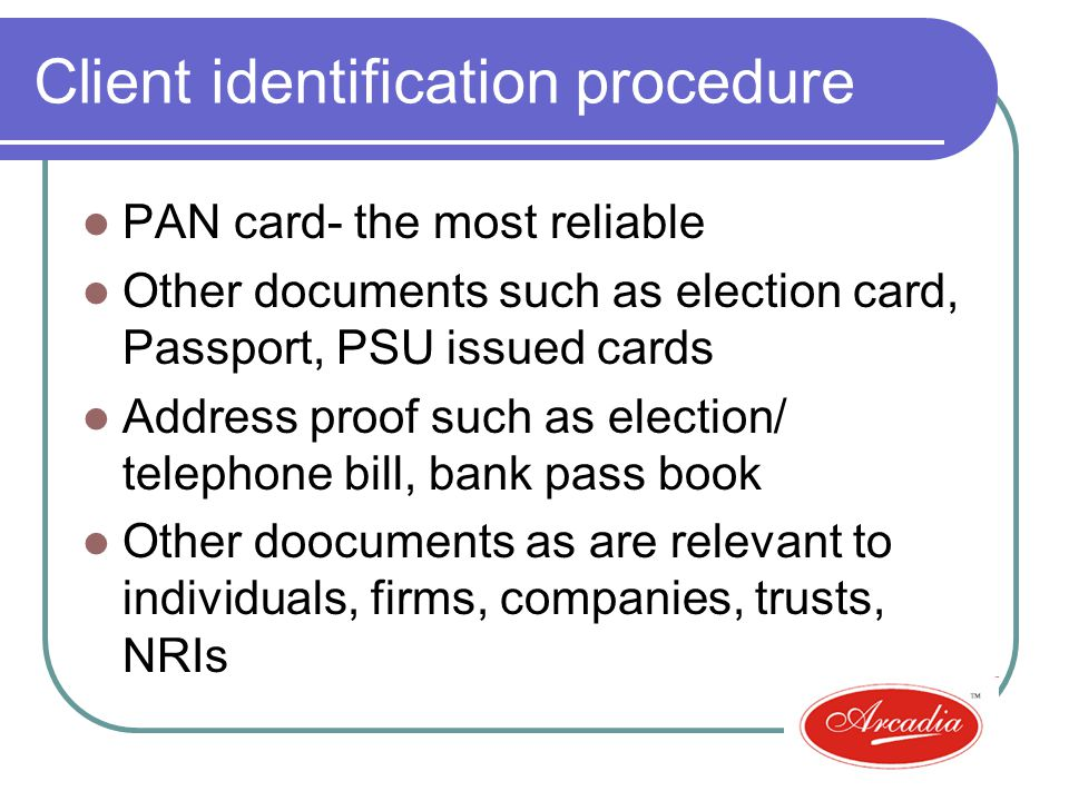 Client identification procedure PAN card- the most reliable Other documents such as election card, Passport, PSU issued cards Address proof such as election/ telephone bill, bank pass book Other doocuments as are relevant to individuals, firms, companies, trusts, NRIs
