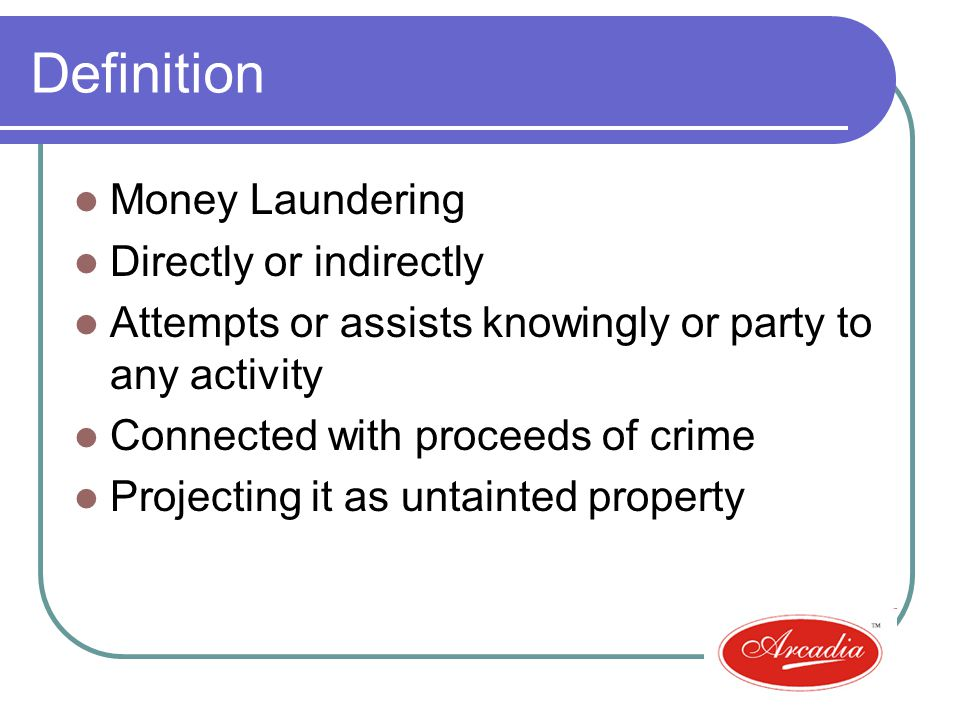 Definition Money Laundering Directly or indirectly Attempts or assists knowingly or party to any activity Connected with proceeds of crime Projecting it as untainted property