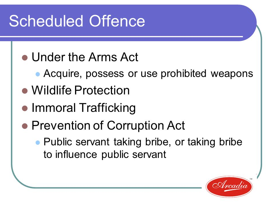 Scheduled Offence Under the Arms Act Acquire, possess or use prohibited weapons Wildlife Protection Immoral Trafficking Prevention of Corruption Act Public servant taking bribe, or taking bribe to influence public servant