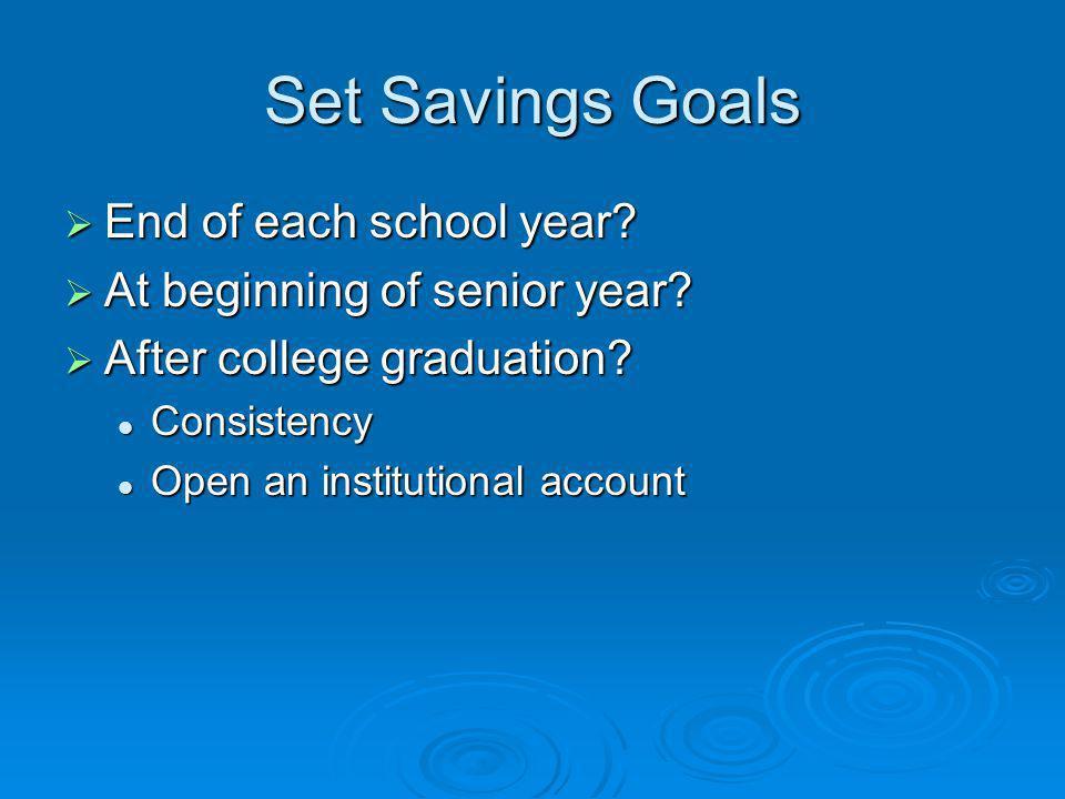 Set Savings Goals End of each school year. End of each school year.