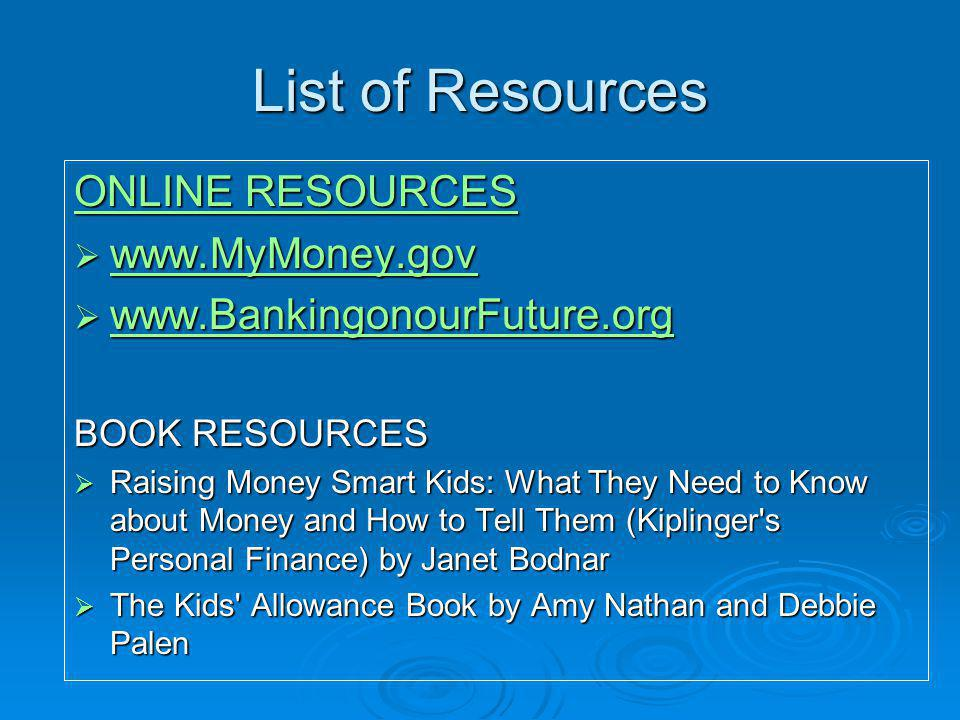 List of Resources ONLINE RESOURCES ONLINE RESOURCES www.MyMoney.gov www.MyMoney.gov www.MyMoney.gov www.BankingonourFuture.org www.BankingonourFuture.org www.BankingonourFuture.org BOOK RESOURCES Raising Money Smart Kids: What They Need to Know about Money and How to Tell Them (Kiplinger s Personal Finance) by Janet Bodnar Raising Money Smart Kids: What They Need to Know about Money and How to Tell Them (Kiplinger s Personal Finance) by Janet Bodnar The Kids Allowance Book by Amy Nathan and Debbie Palen The Kids Allowance Book by Amy Nathan and Debbie Palen