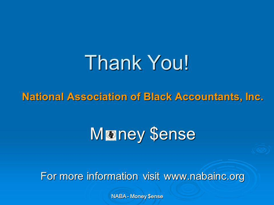 Thank You! National Association of Black Accountants, Inc. M ney $ense For more information visit www.nabainc.org NABA - Money $ense