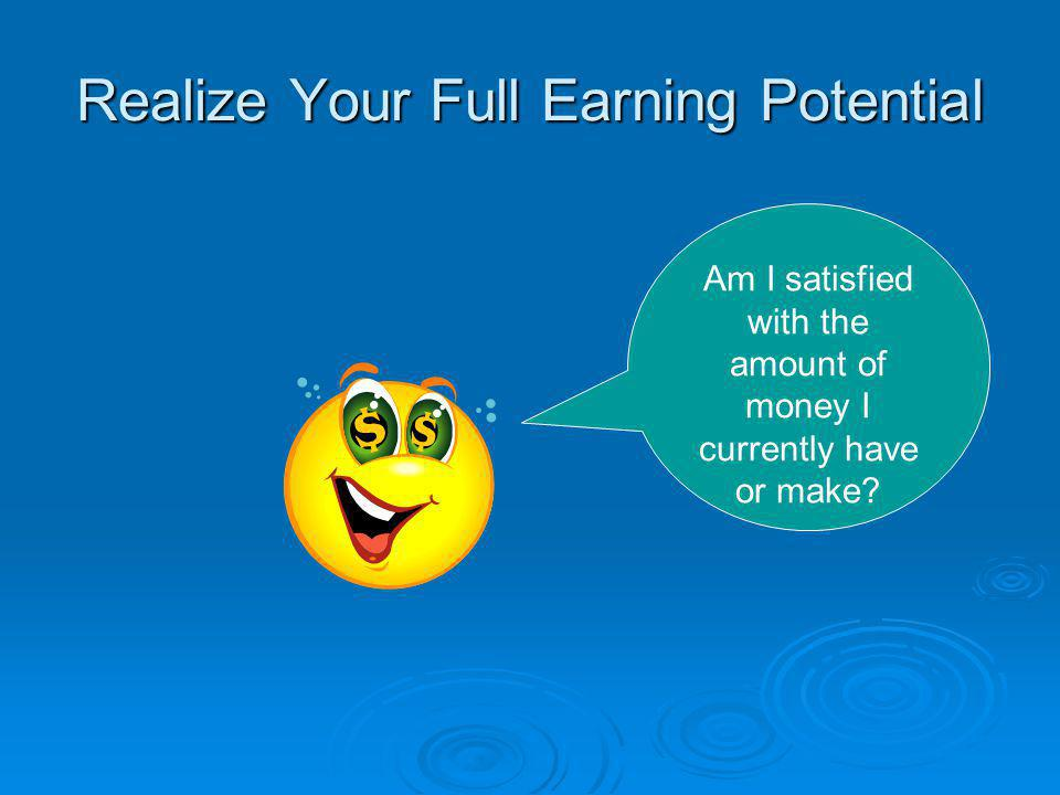 Realize Your Full Earning Potential Am I satisfied with the amount of money I currently have or make?