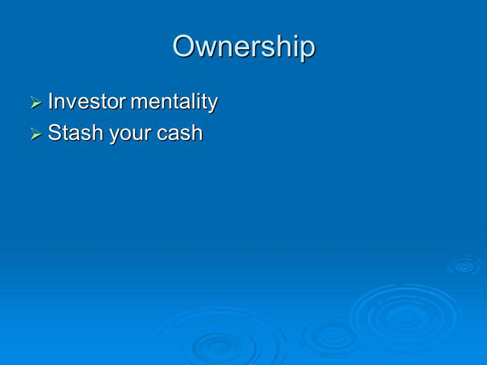 Ownership Investor mentality Investor mentality Stash your cash Stash your cash