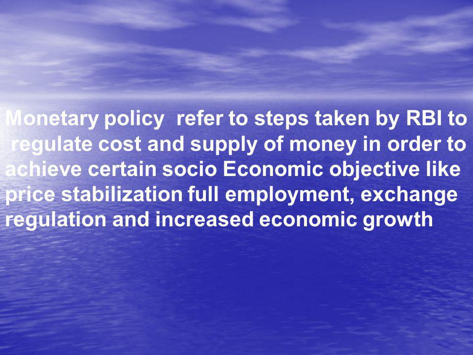 Monetary policy refer to steps taken by RBI to regulate cost and supply of money in order to achieve certain socio Economic objective like price stabilization full employment, exchange regulation and increased economic growth