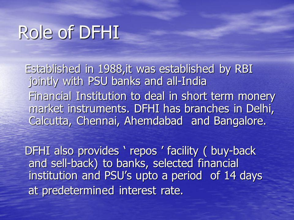 Role of DFHI Established in 1988,it was established by RBI jointly with PSU banks and all-India Established in 1988,it was established by RBI jointly with PSU banks and all-India Financial Institution to deal in short term monery market instruments.