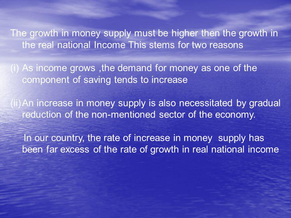 The growth in money supply must be higher then the growth in the real national Income This stems for two reasons (i)As income grows,the demand for money as one of the component of saving tends to increase (ii)An increase in money supply is also necessitated by gradual reduction of the non-mentioned sector of the economy.