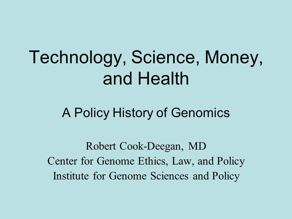Technology, Science, Money, and Health A Policy History of Genomics Robert Cook-Deegan, MD Center for Genome Ethics, Law, and Policy Institute for Genome Sciences and Policy
