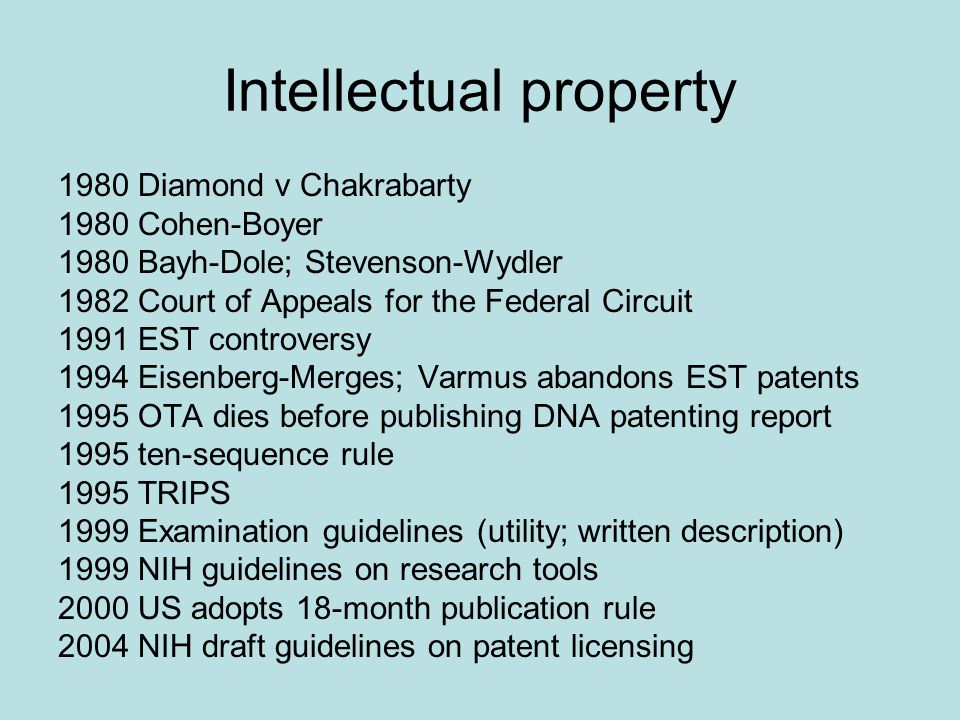 Intellectual property 1980 Diamond v Chakrabarty 1980 Cohen-Boyer 1980 Bayh-Dole; Stevenson-Wydler 1982 Court of Appeals for the Federal Circuit 1991 EST controversy 1994 Eisenberg-Merges; Varmus abandons EST patents 1995 OTA dies before publishing DNA patenting report 1995 ten-sequence rule 1995 TRIPS 1999 Examination guidelines (utility; written description) 1999 NIH guidelines on research tools 2000 US adopts 18-month publication rule 2004 NIH draft guidelines on patent licensing