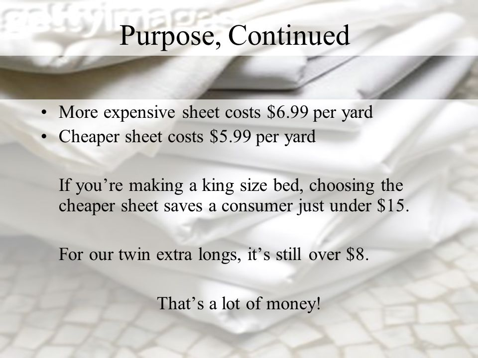 More expensive sheet costs $6.99 per yard Cheaper sheet costs $5.99 per yard If youre making a king size bed, choosing the cheaper sheet saves a consu