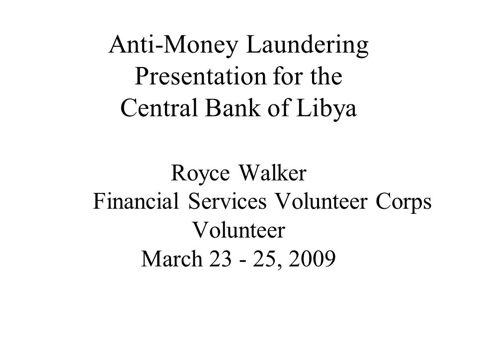 Anti-Money Laundering Presentation for the Central Bank of Libya Royce Walker Financial Services Volunteer Corps Volunteer March 23 - 25, 2009