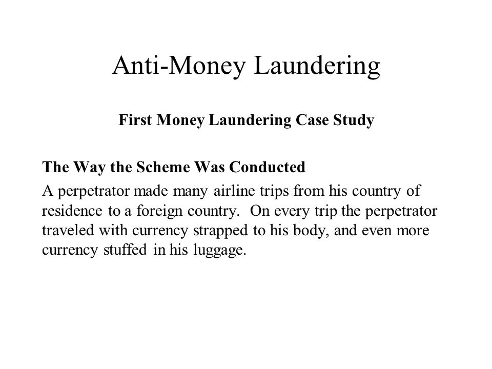 First Money Laundering Case Study The Way the Scheme Was Conducted A perpetrator made many airline trips from his country of residence to a foreign country.