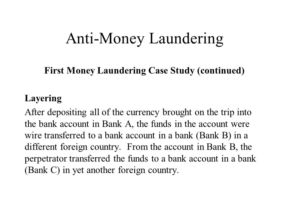 Anti-Money Laundering First Money Laundering Case Study (continued) Layering After depositing all of the currency brought on the trip into the bank account in Bank A, the funds in the account were wire transferred to a bank account in a bank (Bank B) in a different foreign country.