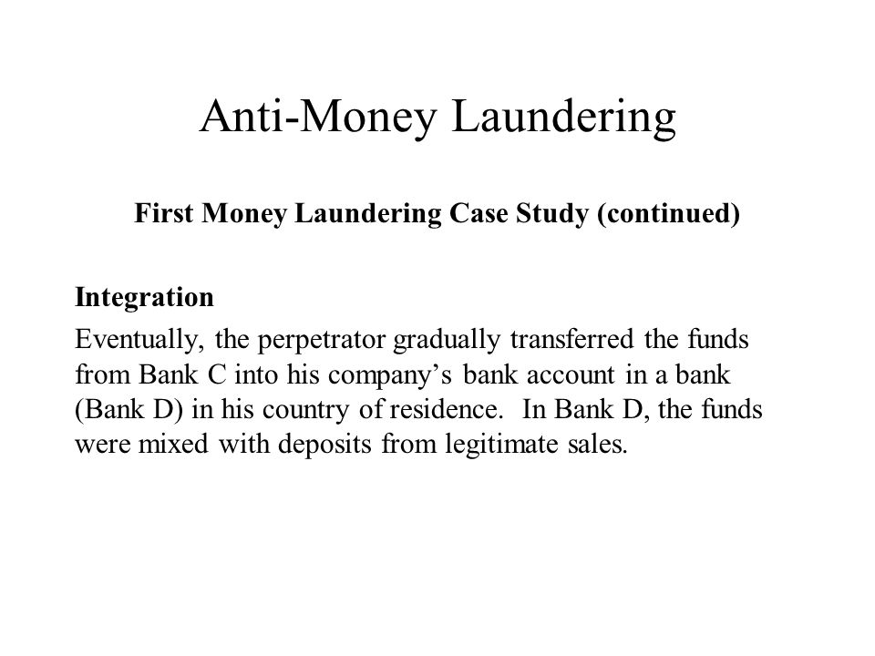 Anti-Money Laundering First Money Laundering Case Study (continued) Integration Eventually, the perpetrator gradually transferred the funds from Bank C into his companys bank account in a bank (Bank D) in his country of residence.