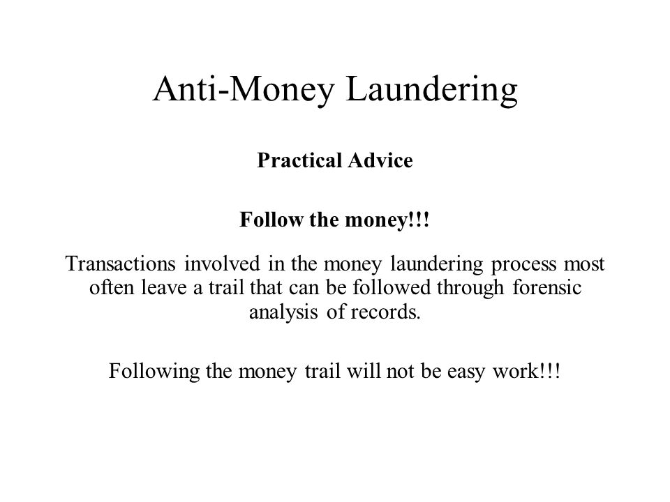 Anti-Money Laundering Practical Advice Follow the money!!.