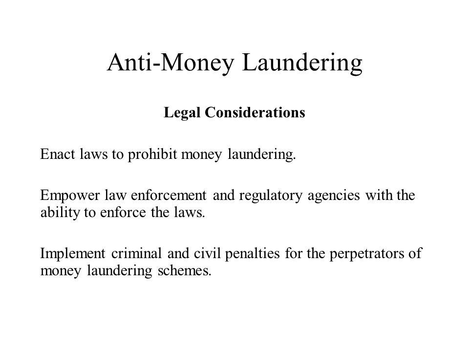 Anti-Money Laundering Legal Considerations Enact laws to prohibit money laundering.