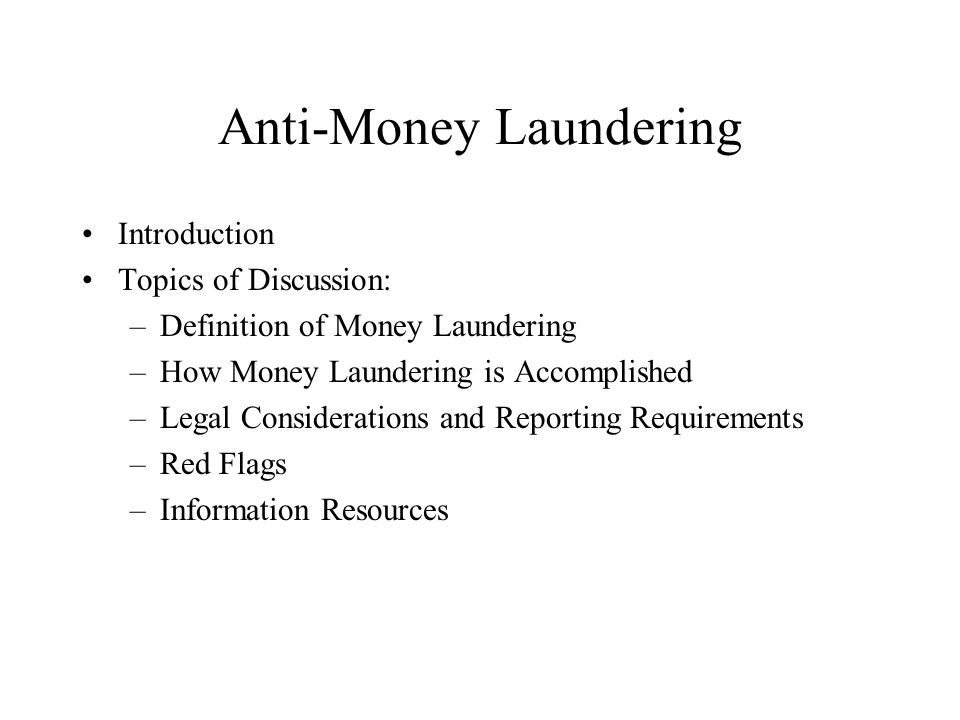 Anti-Money Laundering United States Laws (continued) 2001 – Uniting and Strengthening America by Providing Appropriate Tools Required to Intercept and Obstruct Terrorism Act: Criminalized financing of terrorism; augmented BSA framework to strengthen customer identification procedures.