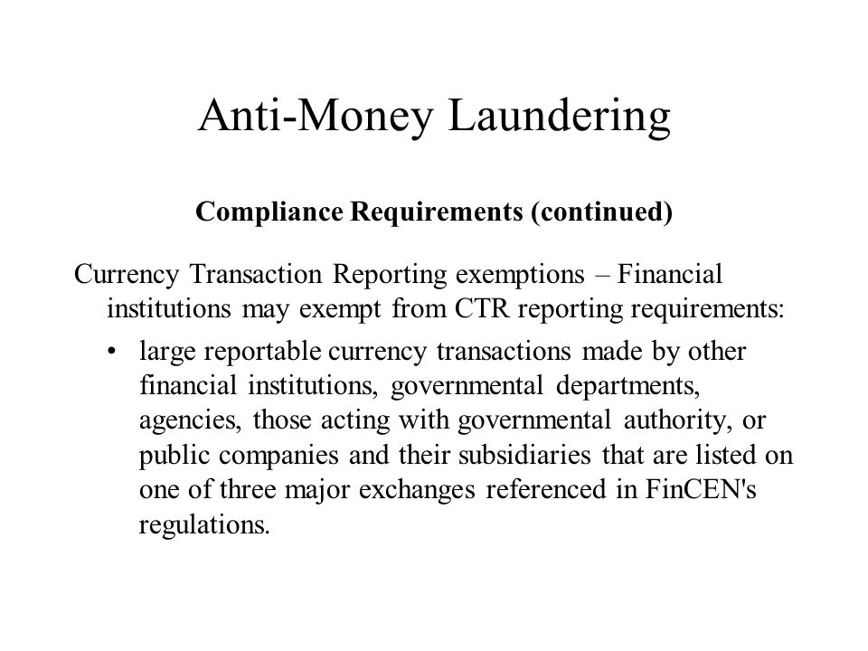 Anti-Money Laundering Compliance Requirements (continued) Currency Transaction Reporting exemptions – Financial institutions may exempt from CTR reporting requirements: large reportable currency transactions made by other financial institutions, governmental departments, agencies, those acting with governmental authority, or public companies and their subsidiaries that are listed on one of three major exchanges referenced in FinCEN s regulations.