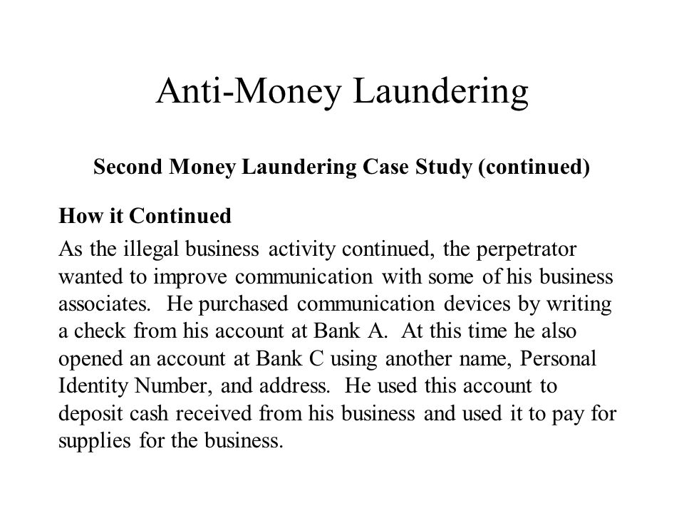 Anti-Money Laundering Second Money Laundering Case Study (continued) How it Continued As the illegal business activity continued, the perpetrator wanted to improve communication with some of his business associates.
