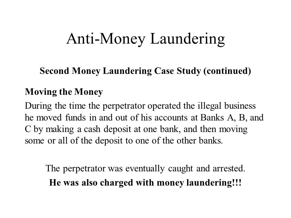 Anti-Money Laundering Second Money Laundering Case Study (continued) Moving the Money During the time the perpetrator operated the illegal business he moved funds in and out of his accounts at Banks A, B, and C by making a cash deposit at one bank, and then moving some or all of the deposit to one of the other banks.