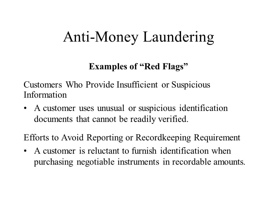 Anti-Money Laundering Examples of Red Flags Customers Who Provide Insufficient or Suspicious Information A customer uses unusual or suspicious identification documents that cannot be readily verified.